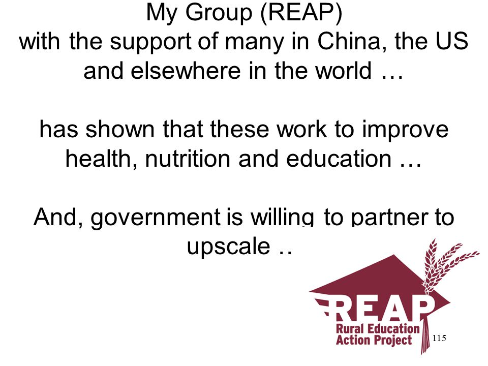 My Group (REAP) with the support of many in China, the US and elsewhere in the world … has shown that these work to improve health, nutrition and education … And, government is willing to partner to upscale … http://reap.stanford.edu