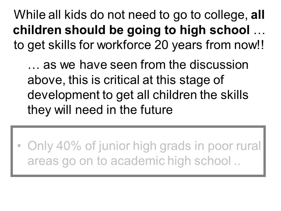While all kids do not need to go to college, all children should be going to high school … to get skills for workforce 20 years from now!!