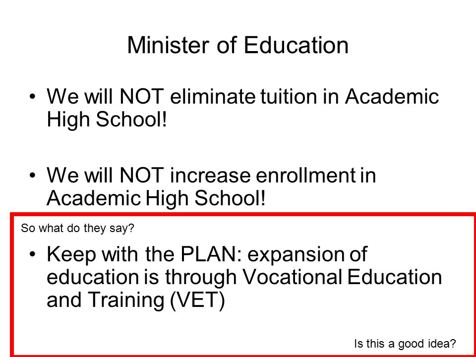 Minister of Education We will NOT eliminate tuition in Academic High School! We will NOT increase enrollment in Academic High School!