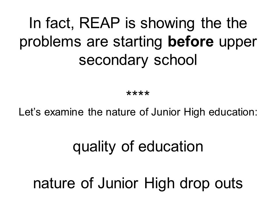 In fact, REAP is showing the the problems are starting before upper secondary school **** Let's examine the nature of Junior High education: quality of education nature of Junior High drop outs