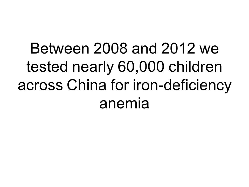 Between 2008 and 2012 we tested nearly 60,000 children across China for iron-deficiency anemia