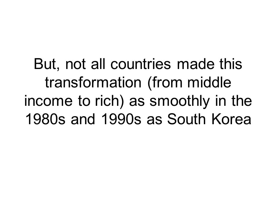But, not all countries made this transformation (from middle income to rich) as smoothly in the 1980s and 1990s as South Korea