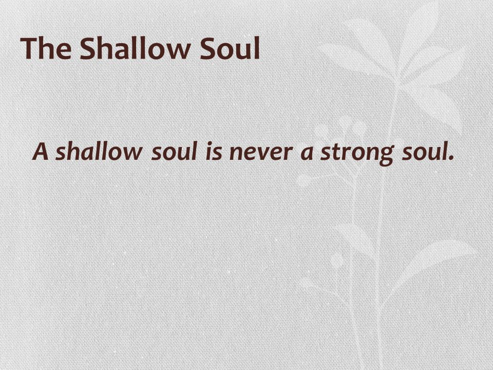 A shallow soul is never a strong soul.