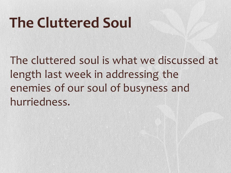 The Cluttered Soul The cluttered soul is what we discussed at length last week in addressing the enemies of our soul of busyness and hurriedness.