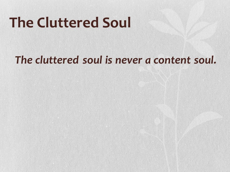 The cluttered soul is never a content soul.
