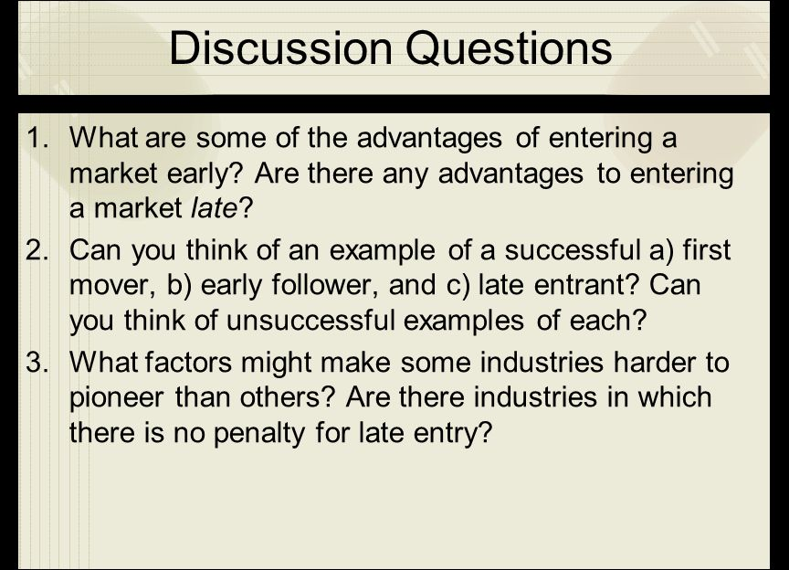 Discussion Questions What are some of the advantages of entering a market early Are there any advantages to entering a market late