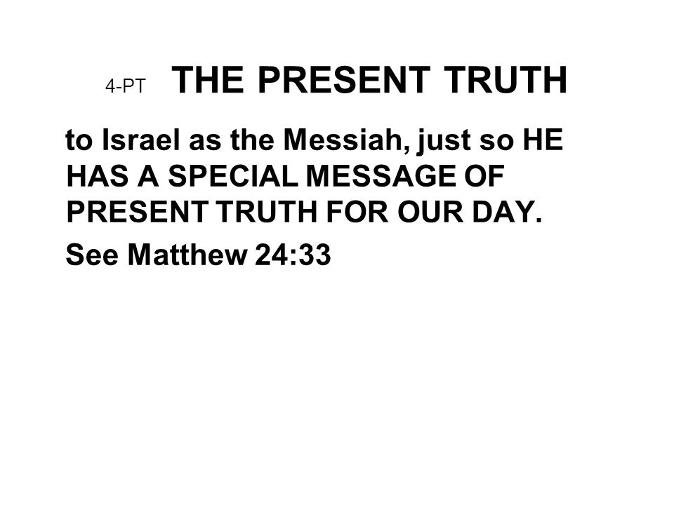 4-PT THE PRESENT TRUTH to Israel as the Messiah, just so HE HAS A SPECIAL MESSAGE OF PRESENT TRUTH FOR OUR DAY.