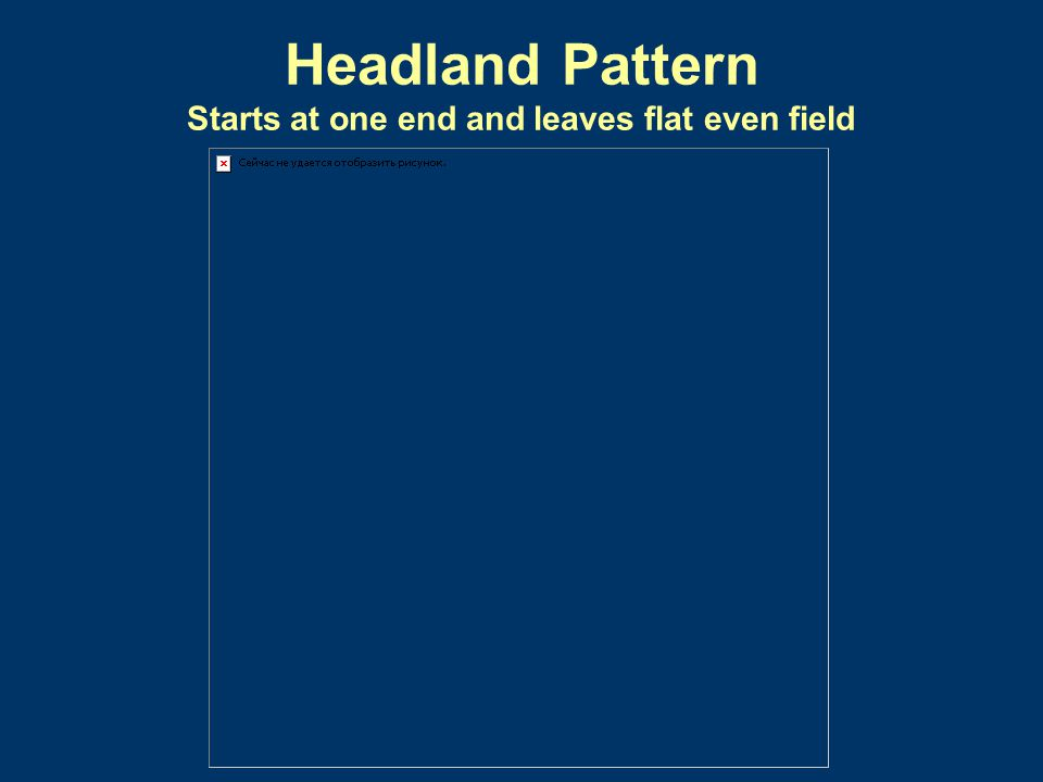Headland Pattern Starts at one end and leaves flat even field