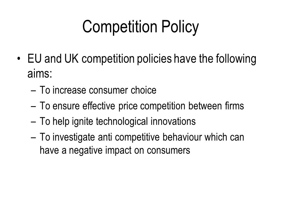 Competition Policy EU and UK competition policies have the following aims: To increase consumer choice.