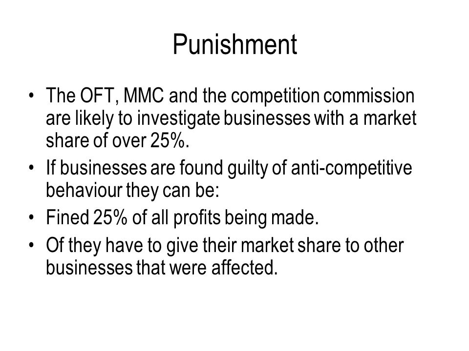Punishment The OFT, MMC and the competition commission are likely to investigate businesses with a market share of over 25%.