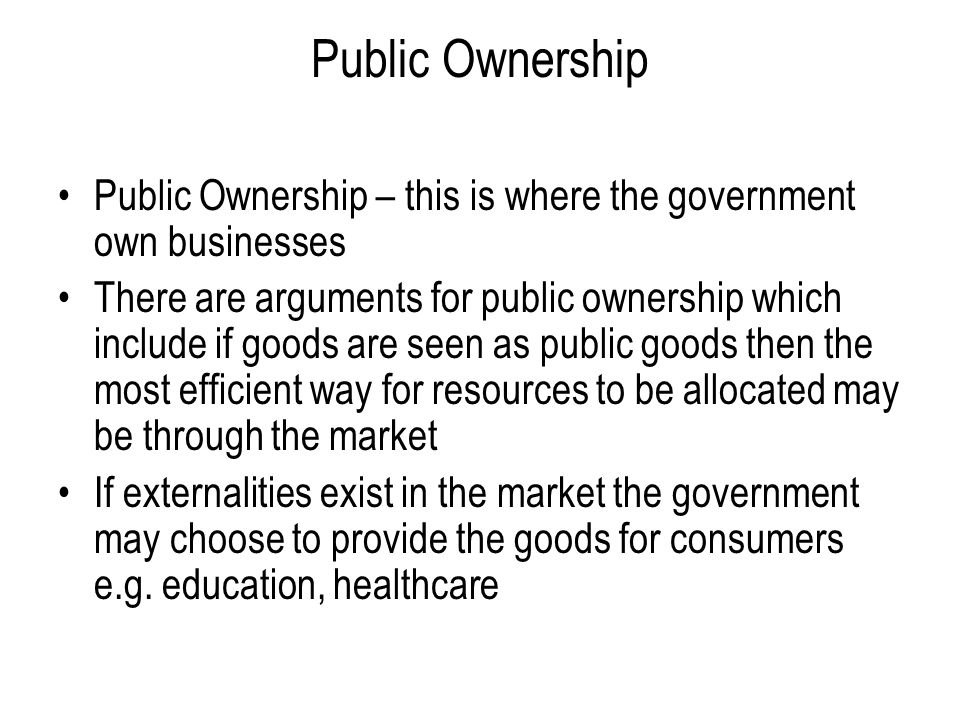 Public Ownership Public Ownership – this is where the government own businesses.