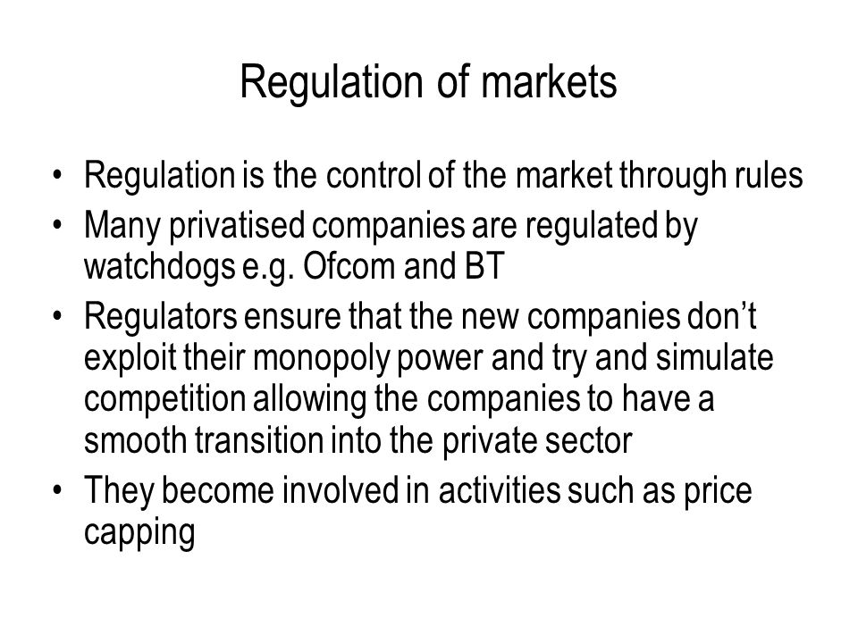 Regulation of markets Regulation is the control of the market through rules. Many privatised companies are regulated by watchdogs e.g. Ofcom and BT.