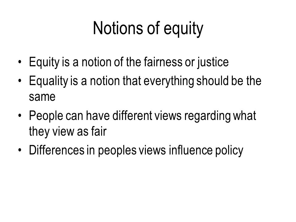 Notions of equity Equity is a notion of the fairness or justice