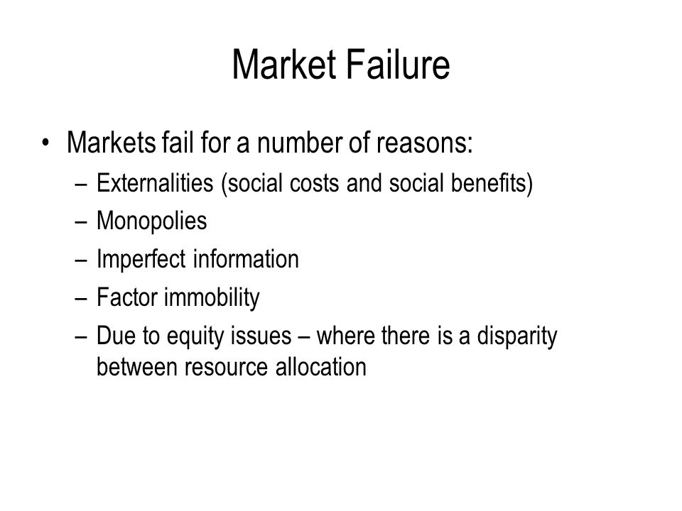 Market Failure Markets fail for a number of reasons:
