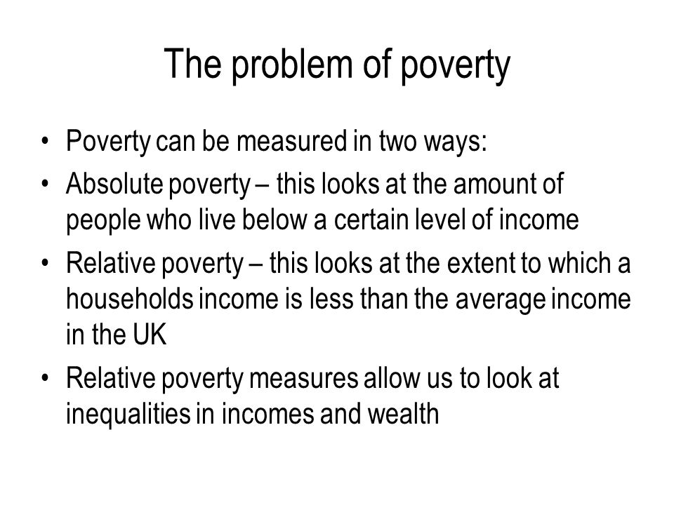 The problem of poverty Poverty can be measured in two ways: