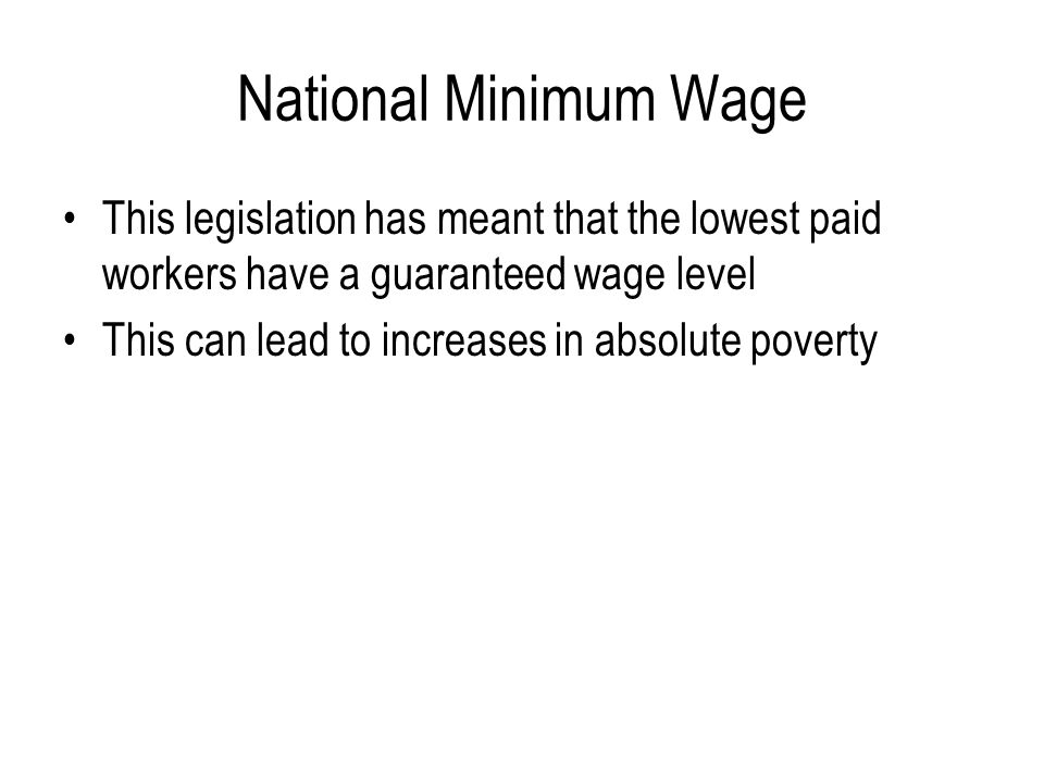 National Minimum Wage This legislation has meant that the lowest paid workers have a guaranteed wage level.