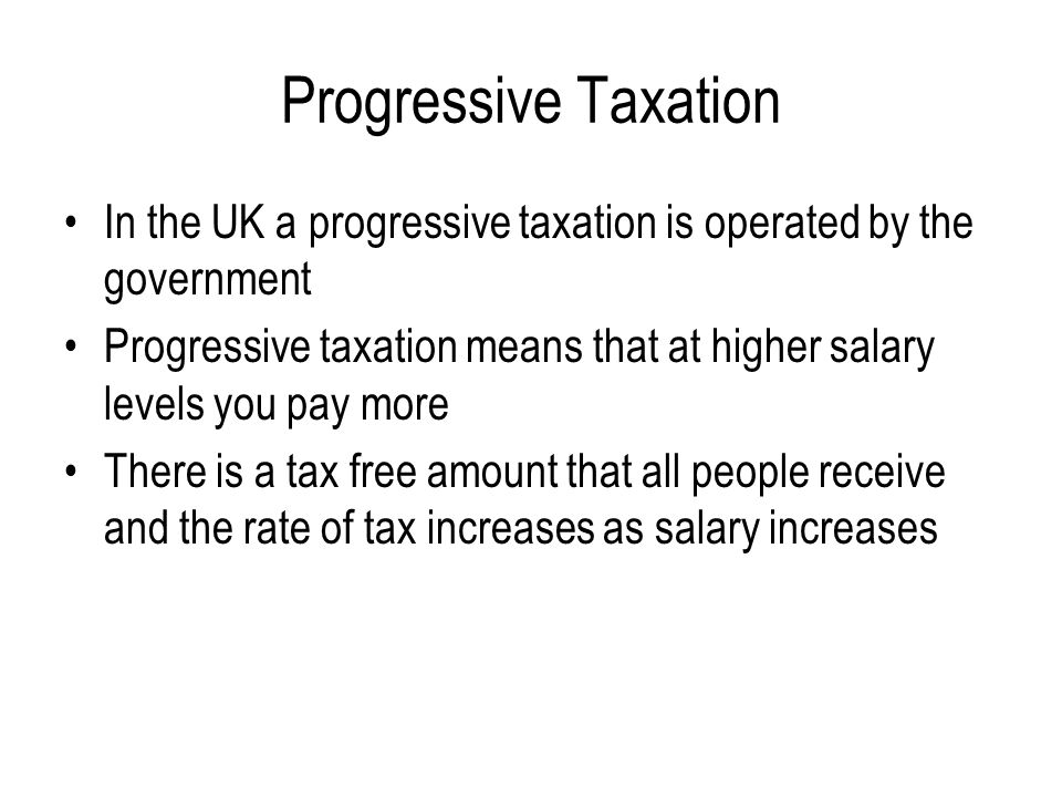 Progressive Taxation In the UK a progressive taxation is operated by the government.