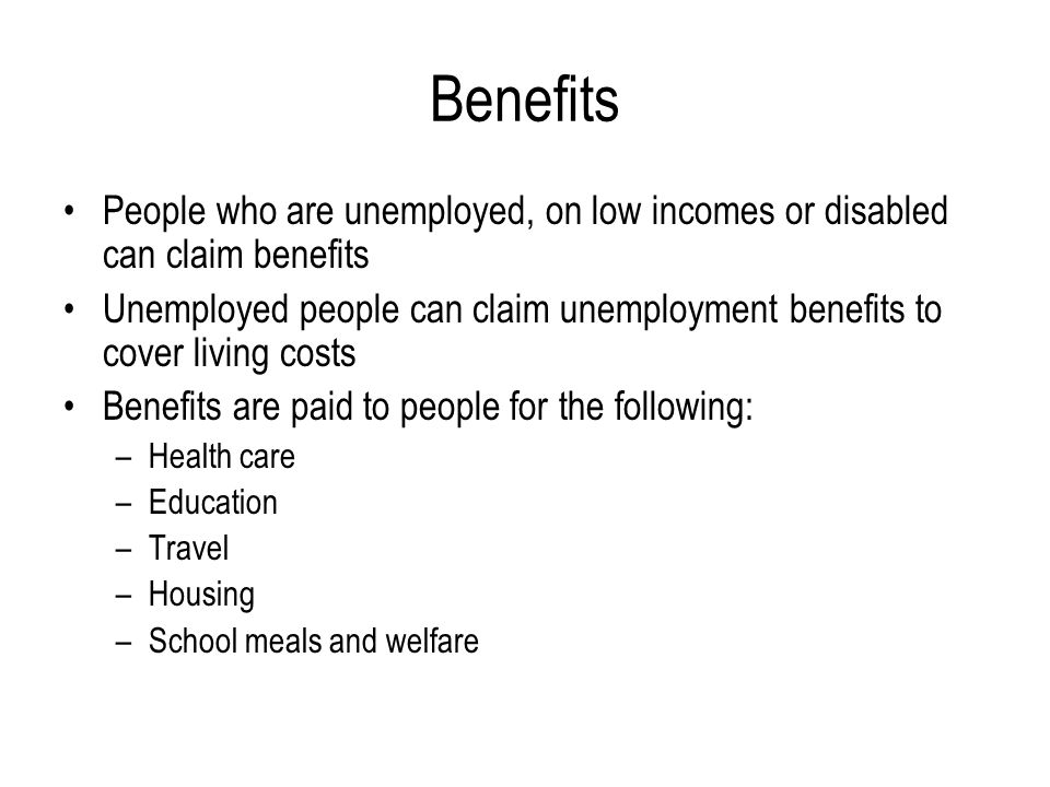 Benefits People who are unemployed, on low incomes or disabled can claim benefits.