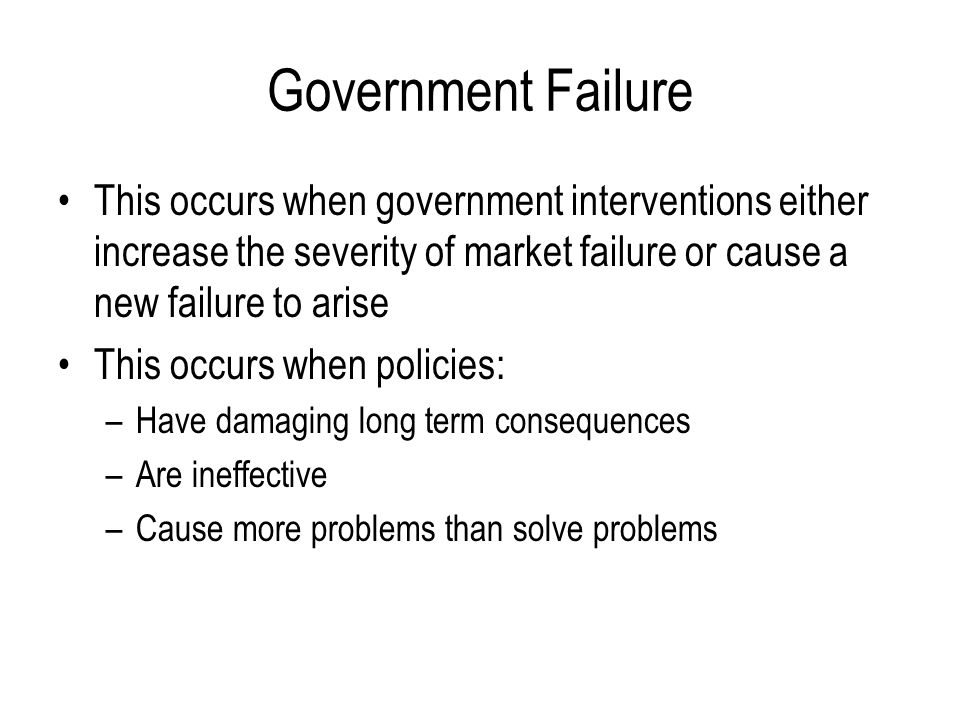 Government Failure This occurs when government interventions either increase the severity of market failure or cause a new failure to arise.