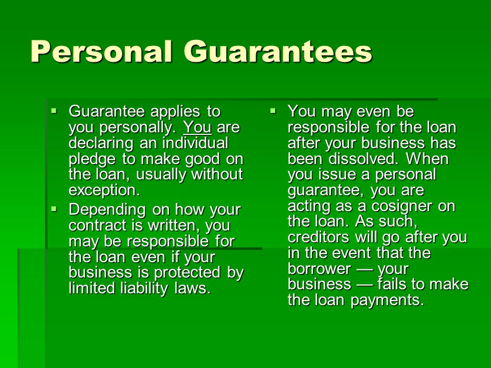 Personal Guarantees Guarantee applies to you personally. You are declaring an individual pledge to make good on the loan, usually without exception.
