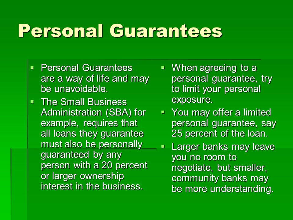 Personal Guarantees Personal Guarantees are a way of life and may be unavoidable.