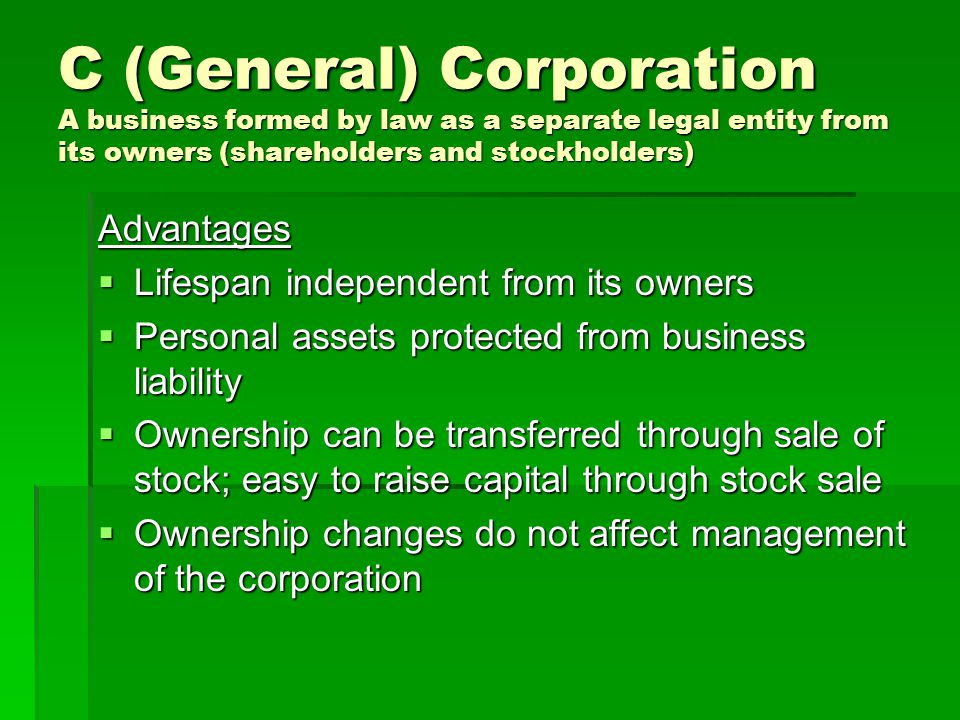 C (General) Corporation A business formed by law as a separate legal entity from its owners (shareholders and stockholders)