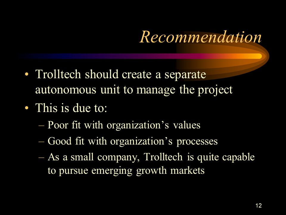 Recommendation Trolltech should create a separate autonomous unit to manage the project. This is due to: