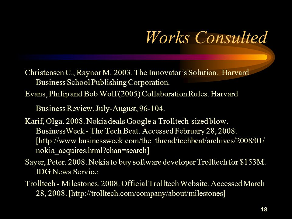 Works Consulted Christensen C., Raynor M. 2003. The Innovator's Solution. Harvard Business School Publishing Corporation.
