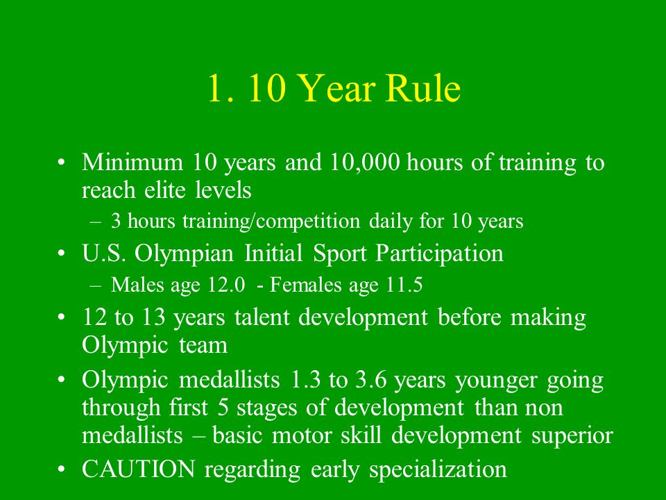 1. 10 Year Rule Minimum 10 years and 10,000 hours of training to reach elite levels. 3 hours training/competition daily for 10 years.