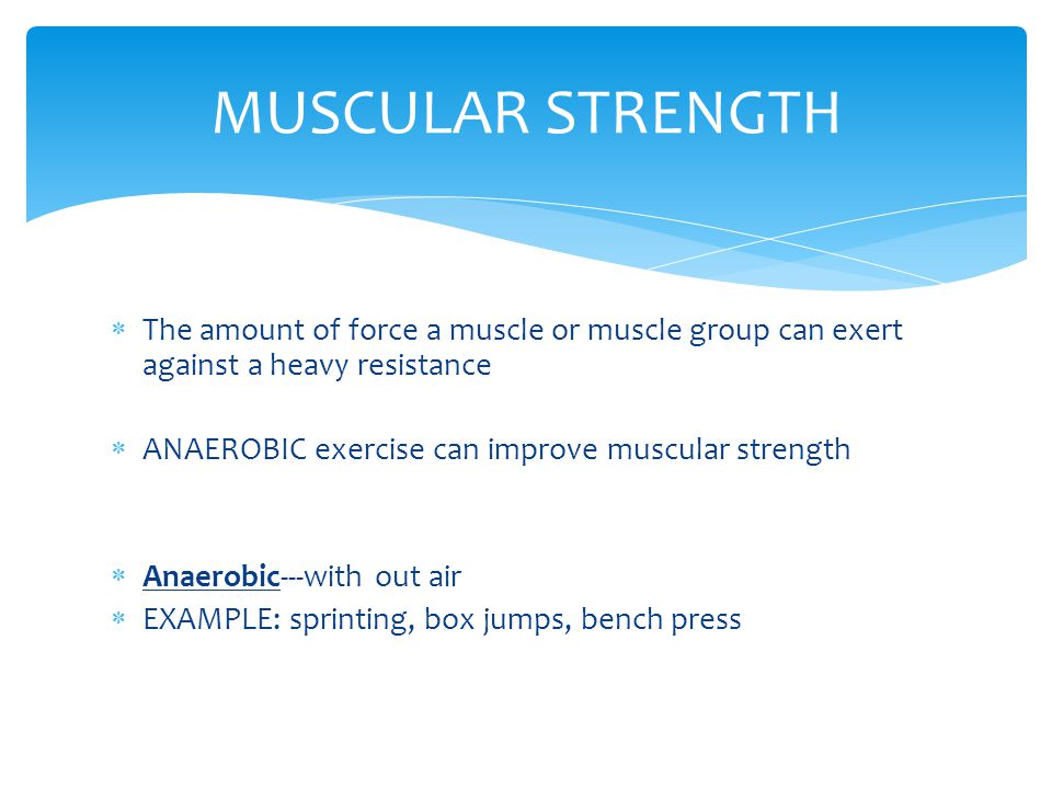 MUSCULAR STRENGTH The amount of force a muscle or muscle group can exert against a heavy resistance.