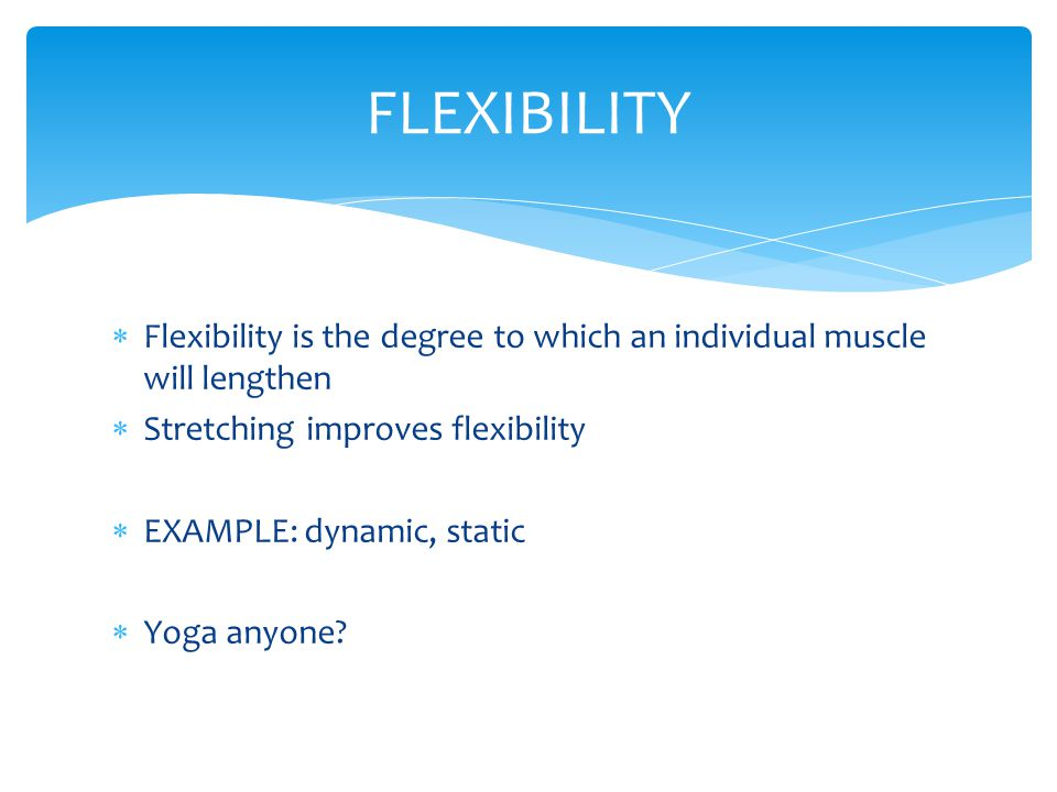 FLEXIBILITY Flexibility is the degree to which an individual muscle will lengthen. Stretching improves flexibility.