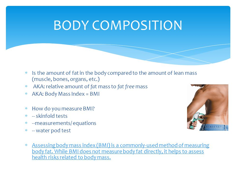 BODY COMPOSITION Is the amount of fat in the body compared to the amount of lean mass (muscle, bones, organs, etc.)