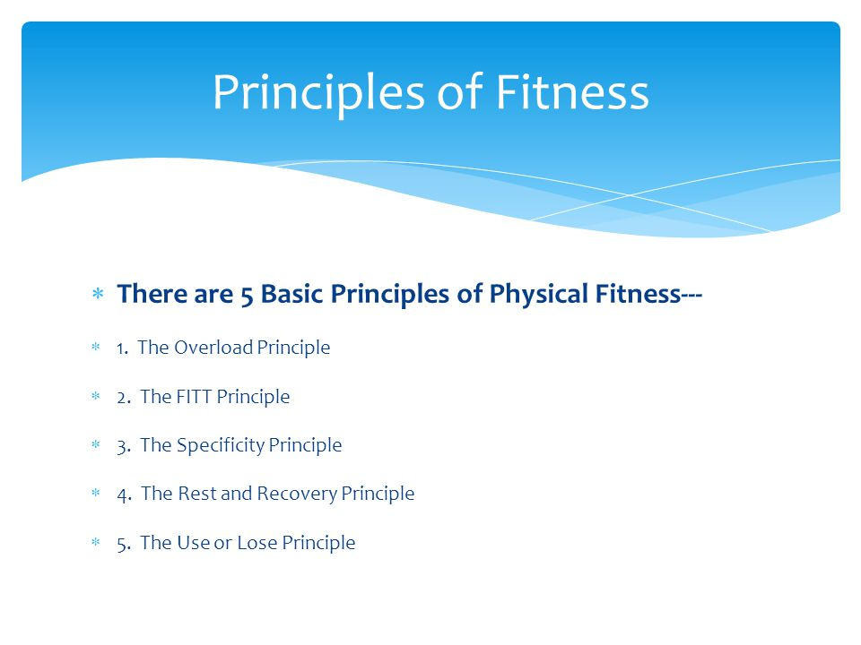 Principles of Fitness There are 5 Basic Principles of Physical Fitness--- 1. The Overload Principle.