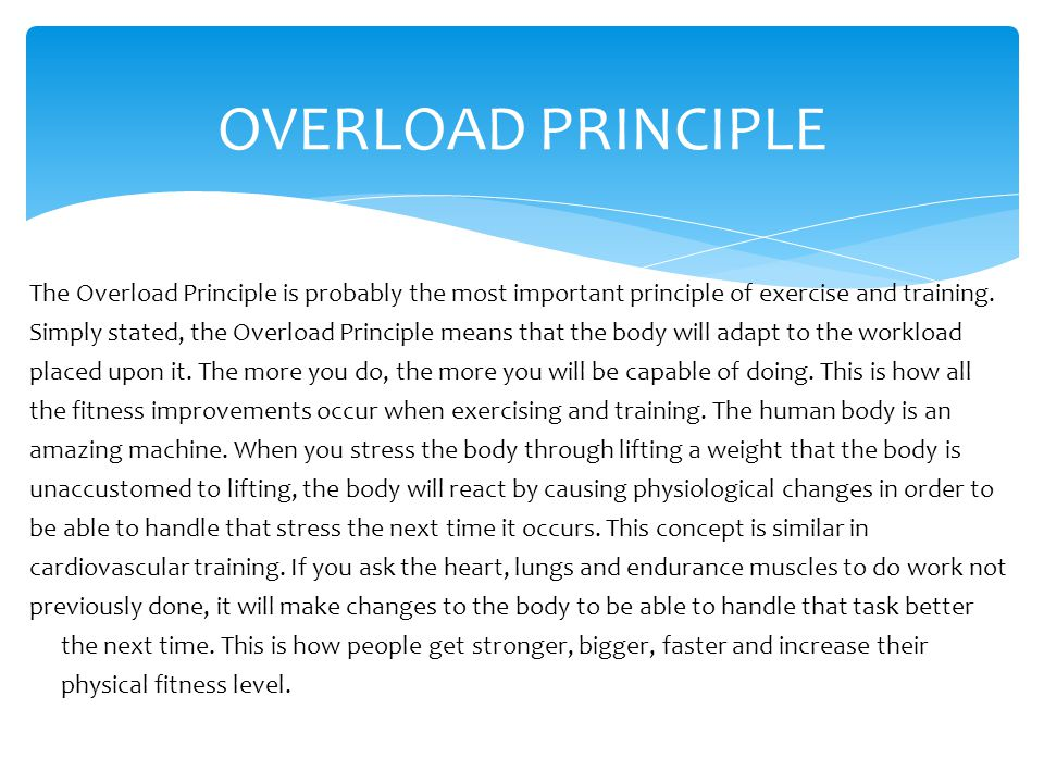OVERLOAD PRINCIPLE The Overload Principle is probably the most important principle of exercise and training.