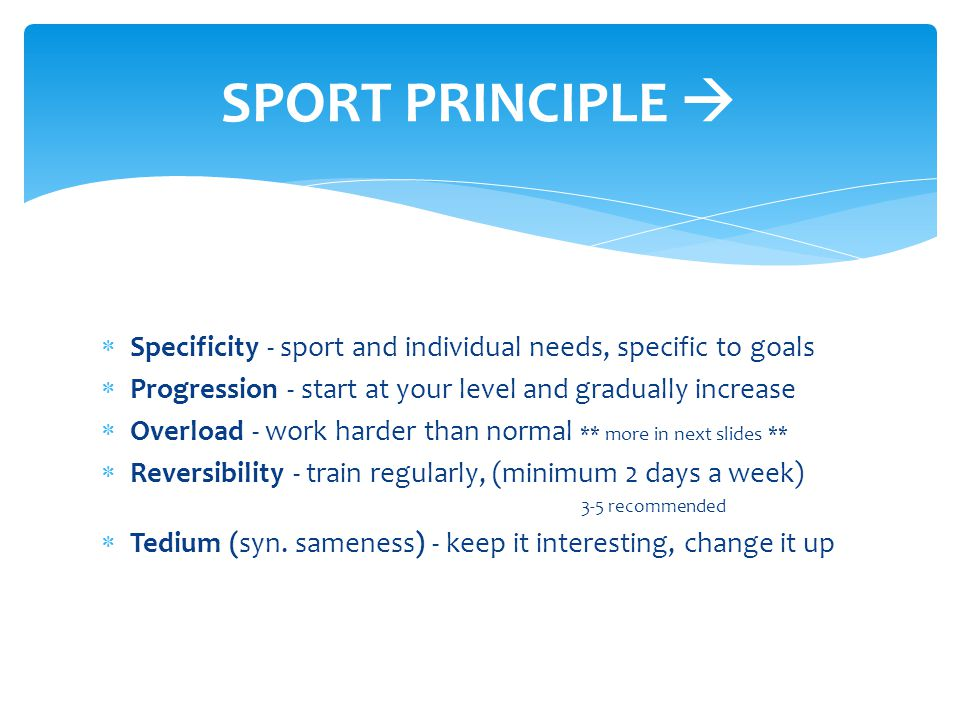 SPORT PRINCIPLE  Specificity - sport and individual needs, specific to goals. Progression - start at your level and gradually increase.