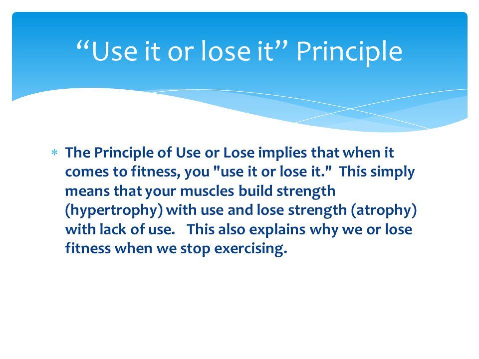 Use it or lose it Principle