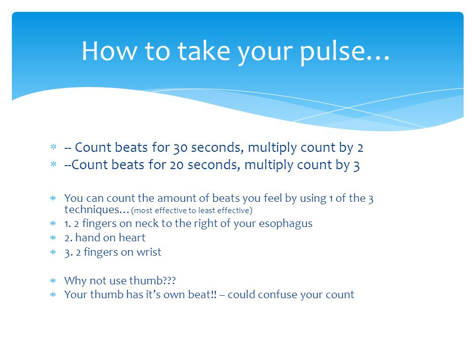 How to take your pulse… -- Count beats for 30 seconds, multiply count by 2. --Count beats for 20 seconds, multiply count by 3.