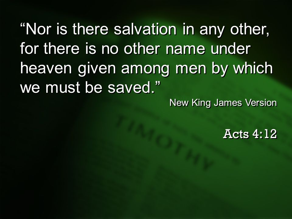 Nor is there salvation in any other, for there is no other name under heaven given among men by which we must be saved.