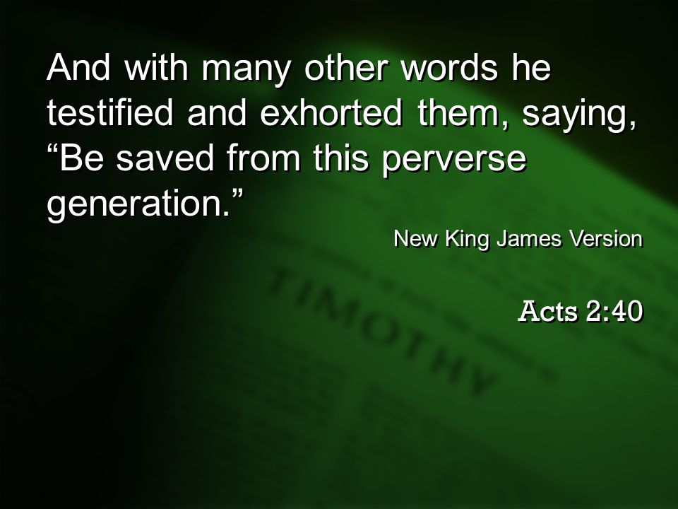 And with many other words he testified and exhorted them, saying, Be saved from this perverse generation.