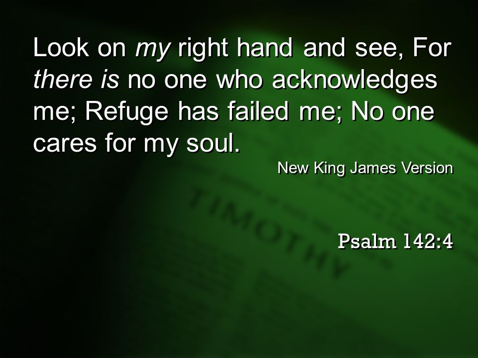 Look on my right hand and see, For there is no one who acknowledges me; Refuge has failed me; No one cares for my soul.