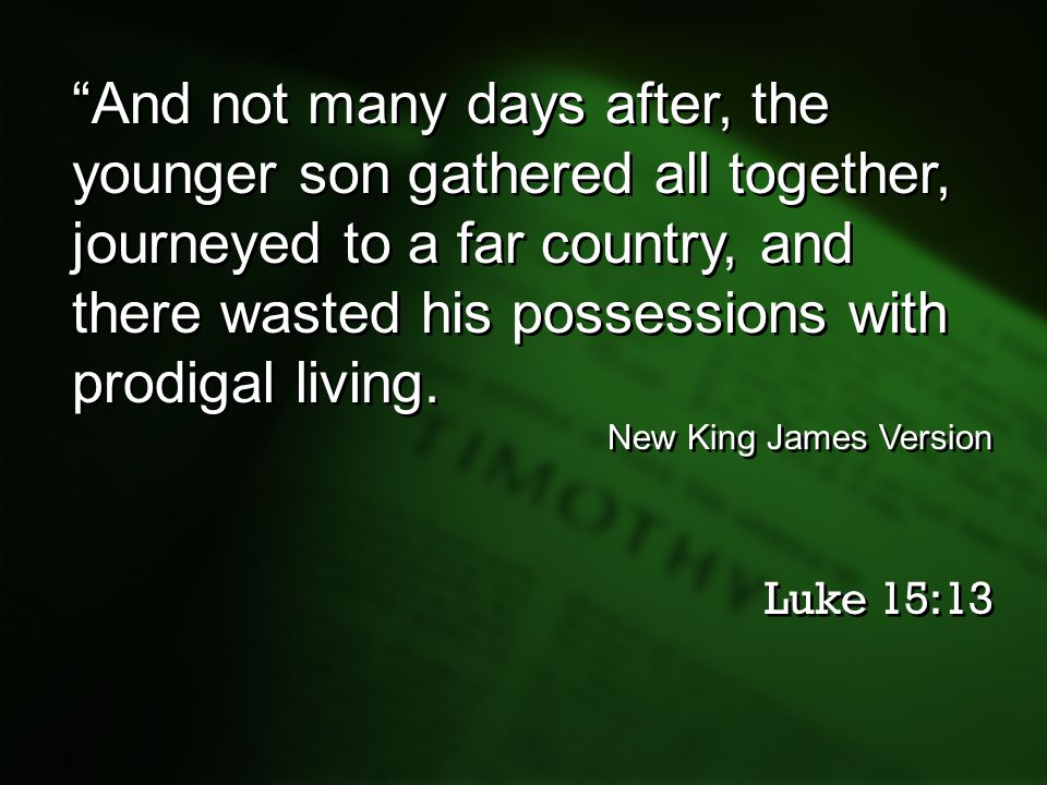 And not many days after, the younger son gathered all together, journeyed to a far country, and there wasted his possessions with prodigal living.