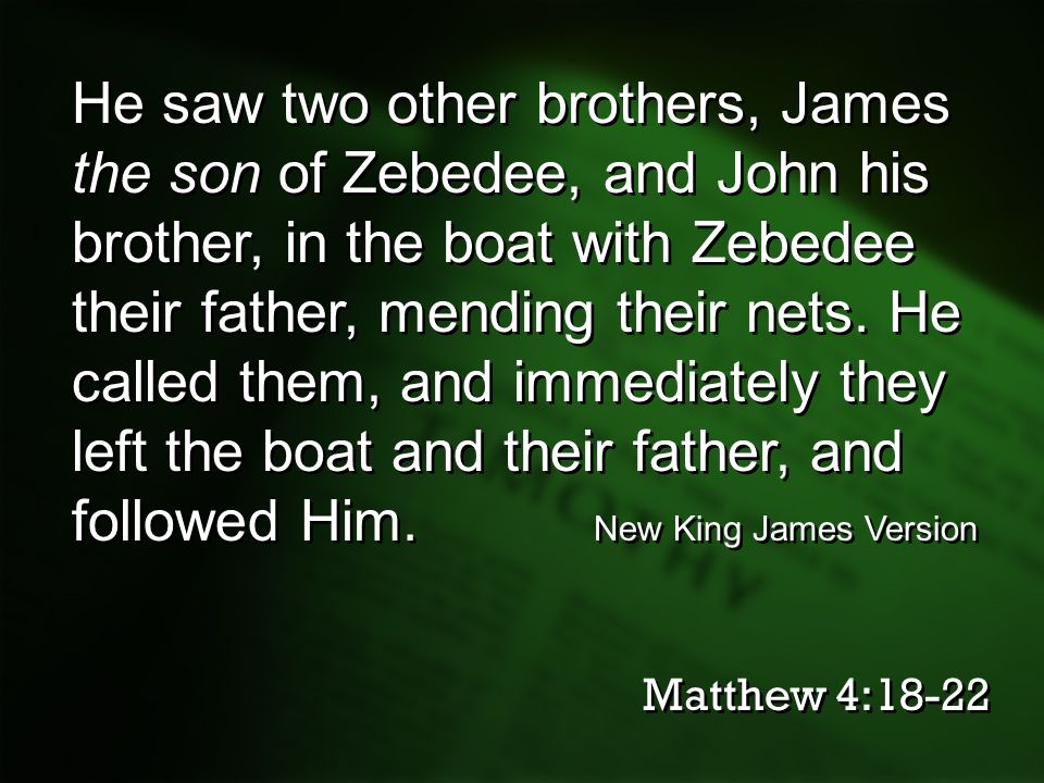 He saw two other brothers, James the son of Zebedee, and John his brother, in the boat with Zebedee their father, mending their nets. He called them, and immediately they left the boat and their father, and followed Him. New King James Version