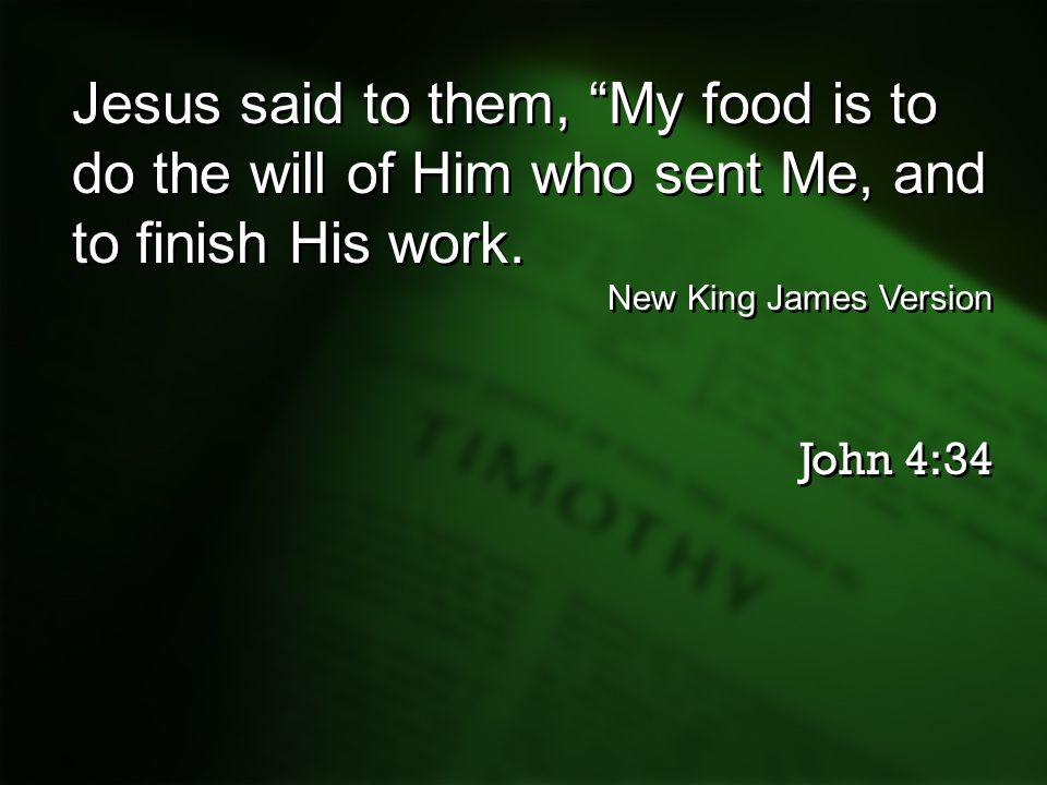Jesus said to them, My food is to do the will of Him who sent Me, and to finish His work.