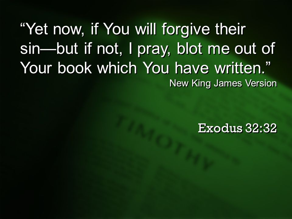 Yet now, if You will forgive their sin—but if not, I pray, blot me out of Your book which You have written.