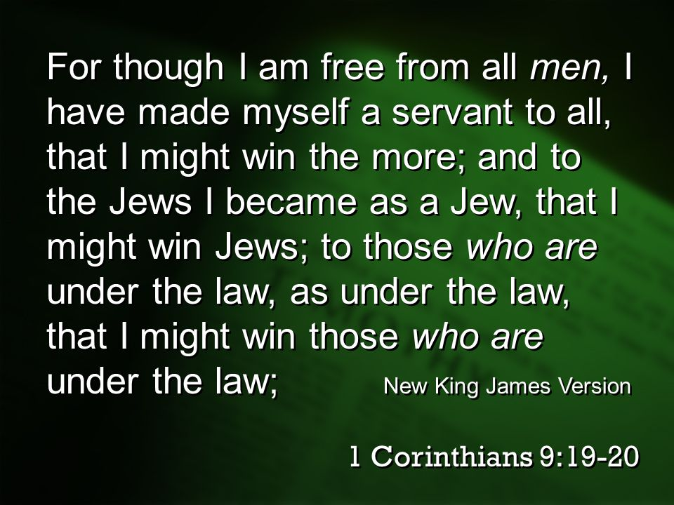 For though I am free from all men, I have made myself a servant to all, that I might win the more; and to the Jews I became as a Jew, that I might win Jews; to those who are under the law, as under the law, that I might win those who are under the law; New King James Version