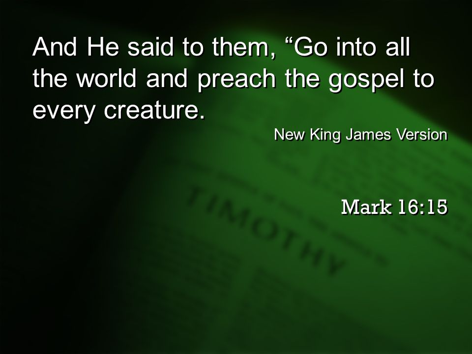 And He said to them, Go into all the world and preach the gospel to every creature.