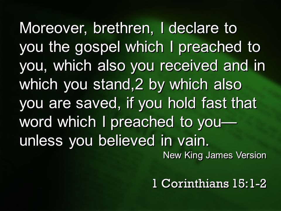 Moreover, brethren, I declare to you the gospel which I preached to you, which also you received and in which you stand,2 by which also you are saved, if you hold fast that word which I preached to you—unless you believed in vain.