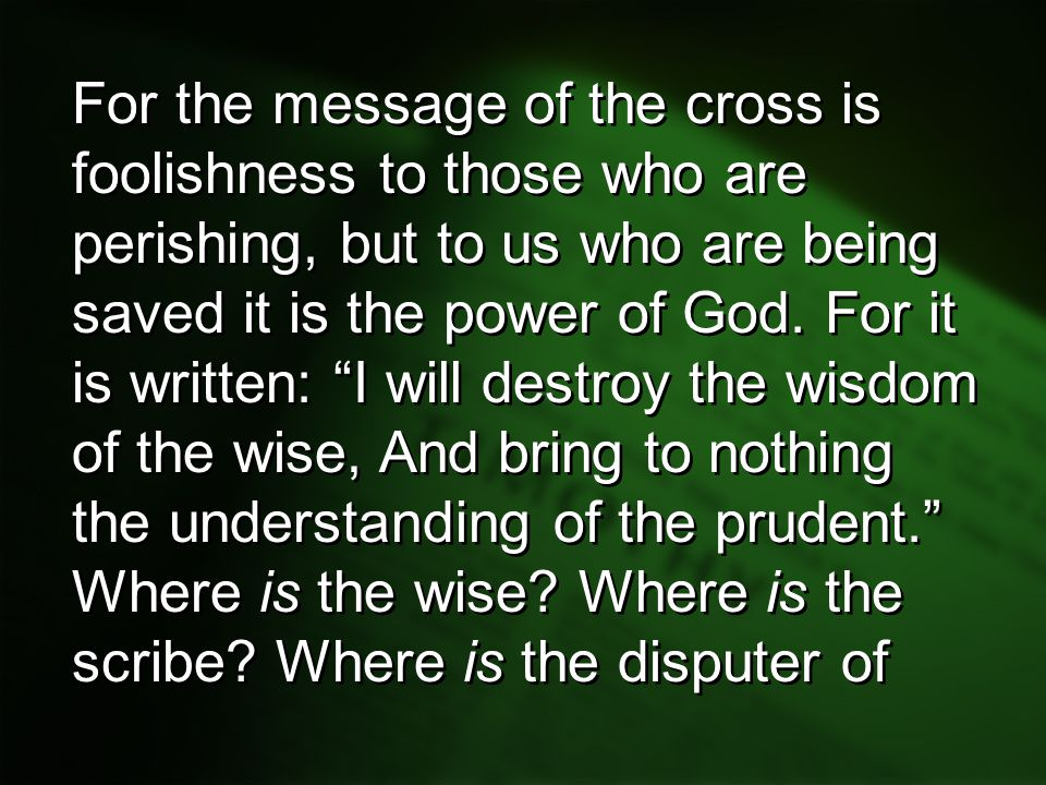 For the message of the cross is foolishness to those who are perishing, but to us who are being saved it is the power of God. For it is written: I will destroy the wisdom of the wise, And bring to nothing the understanding of the prudent.