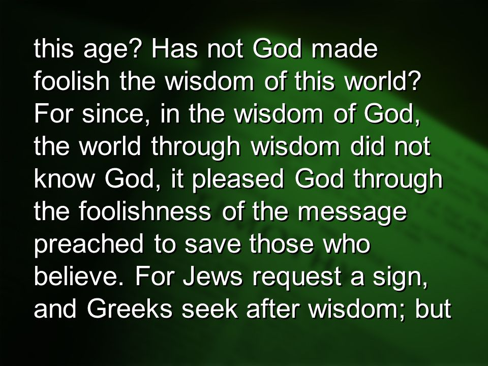 this age. Has not God made foolish the wisdom of this world