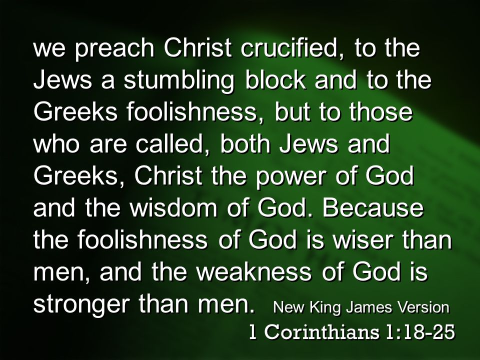 we preach Christ crucified, to the Jews a stumbling block and to the Greeks foolishness, but to those who are called, both Jews and Greeks, Christ the power of God and the wisdom of God. Because the foolishness of God is wiser than men, and the weakness of God is stronger than men. New King James Version